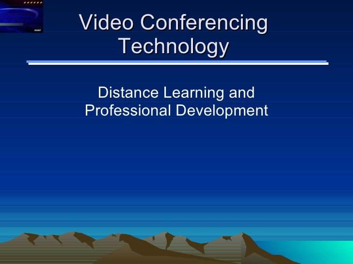 Video Conferencing Technology Distance Learning and Professional Development