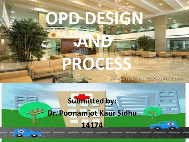 OPD DESIGN   AND PROCESS      Submitted by:Dr. Poonamjot Kaur Sidhu         14174