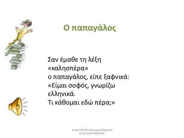 Σαν έμαθε τη λέξη «καλησπέρα» ο παπαγάλος, είπε ξαφνικά: «Είμαι σοφός, γνωρίζω ελληνικά. Τι κάθομαι εδώ πέρα;» Ο παπαγάλος...