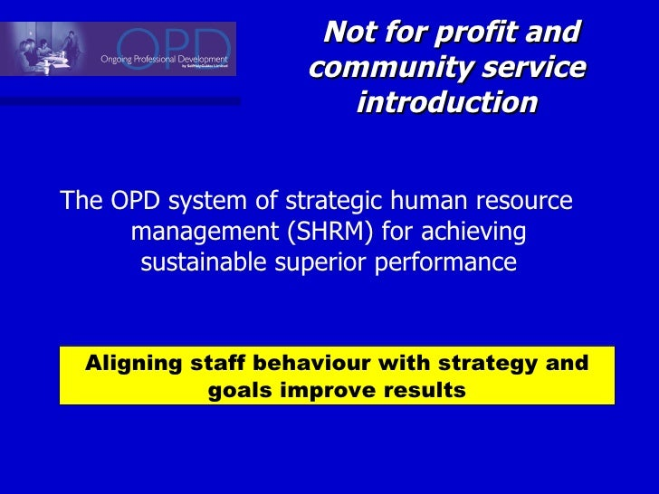 Not for profit and community service  introduction  <ul><li>The OPD system of strategic human resource management (SHRM) f...