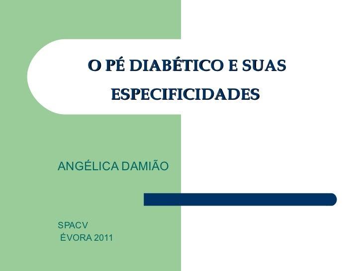 O PÉ DIABÉTICO E SUAS ESPECIFICIDADES  ANGÉLICA DAMIÃO SPACV ÉVORA 2011