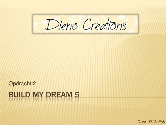 Opdracht:2BUILD MY DREAM 5                   Door: D13ntjuh