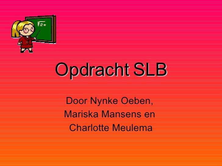 Opdracht   SLB Door Nynke Oeben,  Mariska Mansens en  Charlotte Meulema