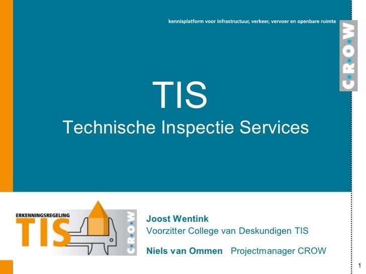 TIS Technische Inspectie Services Joost Wentink Voorzitter College van Deskundigen TIS Niels van Ommen   Projectmanager CROW