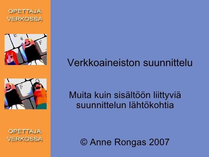 Verkkoaineiston suunnittelu Muita kuin sisältöön liittyviä suunnittelun lähtökohtia © Anne Rongas 2007