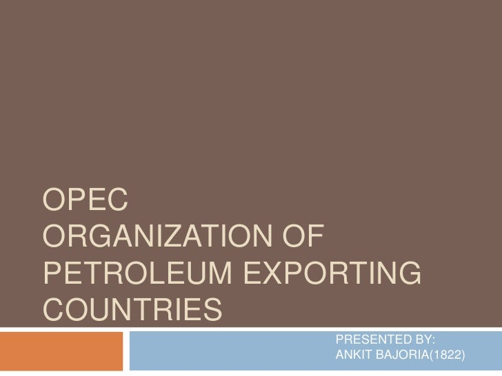 OPECORGANIZATION OFPETROLEUM EXPORTINGCOUNTRIES              PRESENTED BY:              ANKIT BAJORIA(1822)