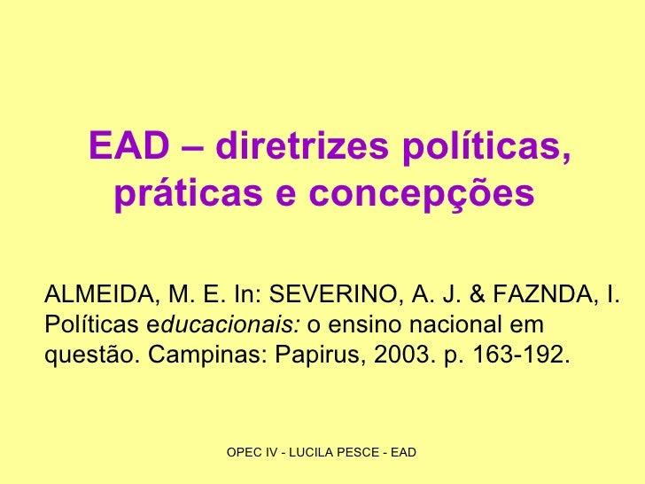 EAD – diretrizes políticas, práticas e concepções   ALMEIDA, M. E. In: SEVERINO, A. J. & FAZNDA, I. Políticas e ducacionai...