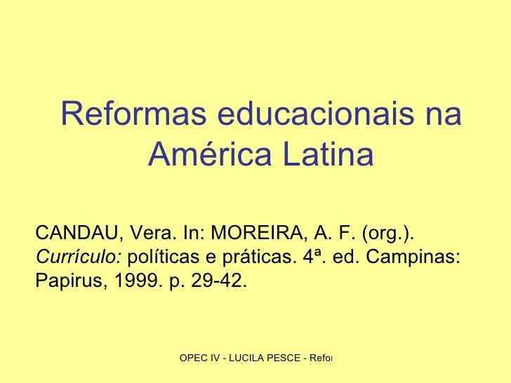 Reformas educacionais na América Latina CANDAU, Vera. In: MOREIRA, A. F. (org.).  Currículo:  políticas e práticas. 4ª. ed...