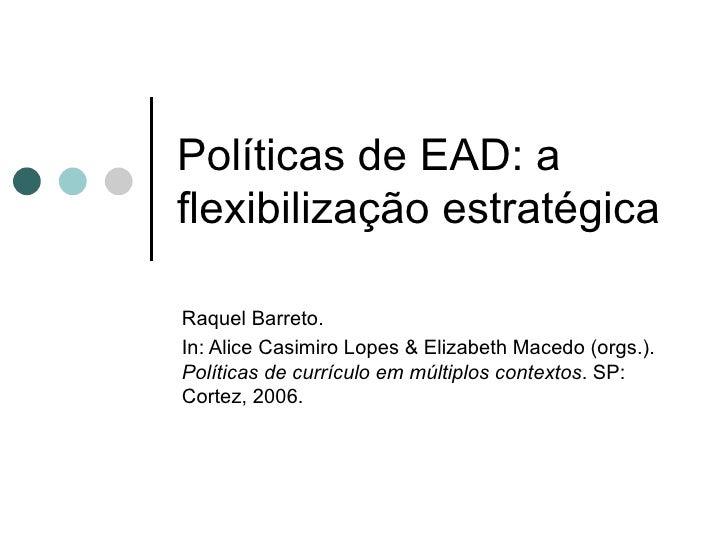 Políticas de EAD: a flexibilização estratégica Raquel Barreto.  In: Alice Casimiro Lopes & Elizabeth Macedo (orgs.).  Polí...