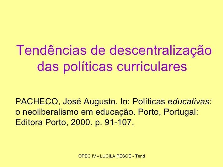 Tendências de descentralização das políticas curriculares   PACHECO, José Augusto. In: Políticas e ducativas:  o neolibera...