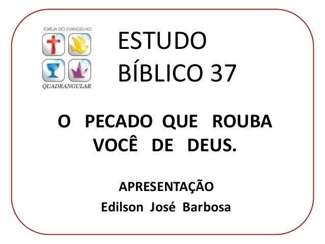 O PECADO QUE ROUBA VOCÊ DE DEUS. APRESENTAÇÃO Edilson José Barbosa ESTUDO BÍBLICO 37