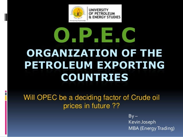 O.P.E.C  ORGANIZATION OF THE PETROLEUM EXPORTING COUNTRIES Will OPEC be a deciding factor of Crude oil prices in future ??...