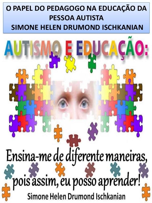 O PAPEL DO PEDAGOGO NA EDUCAÇÃO DA PESSOA AUTISTA SIMONE HELEN DRUMOND ISCHKANIAN