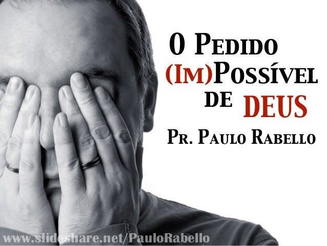 O Pedido (Im)Possível de DEUS Pr. Paulo Rabello www.slideshare.net/PauloRabello