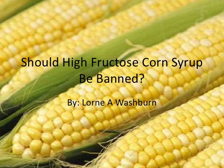 Should High Fructose Corn Syrup  Be Banned? <br />By: Lorne A Washburn<br />