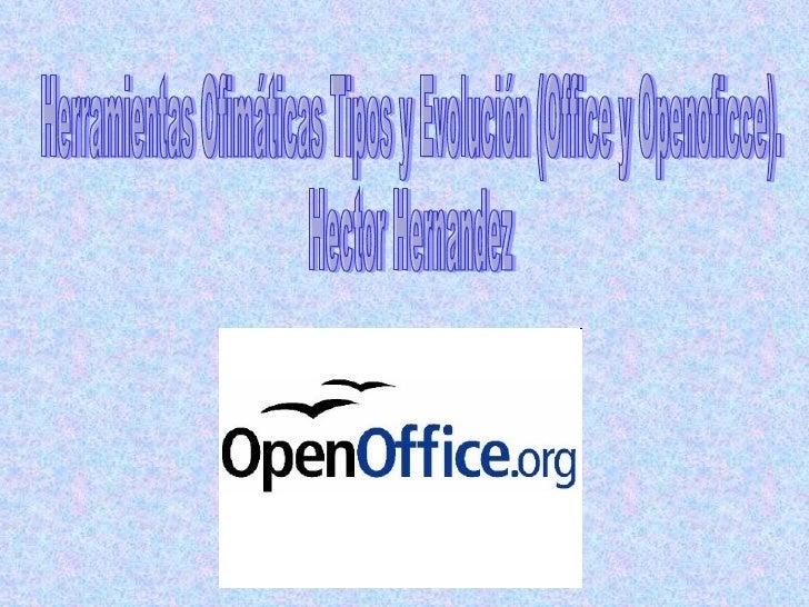Herramientas Ofimáticas Tipos y Evolución (Office y Openoficce). Hector Hernandez