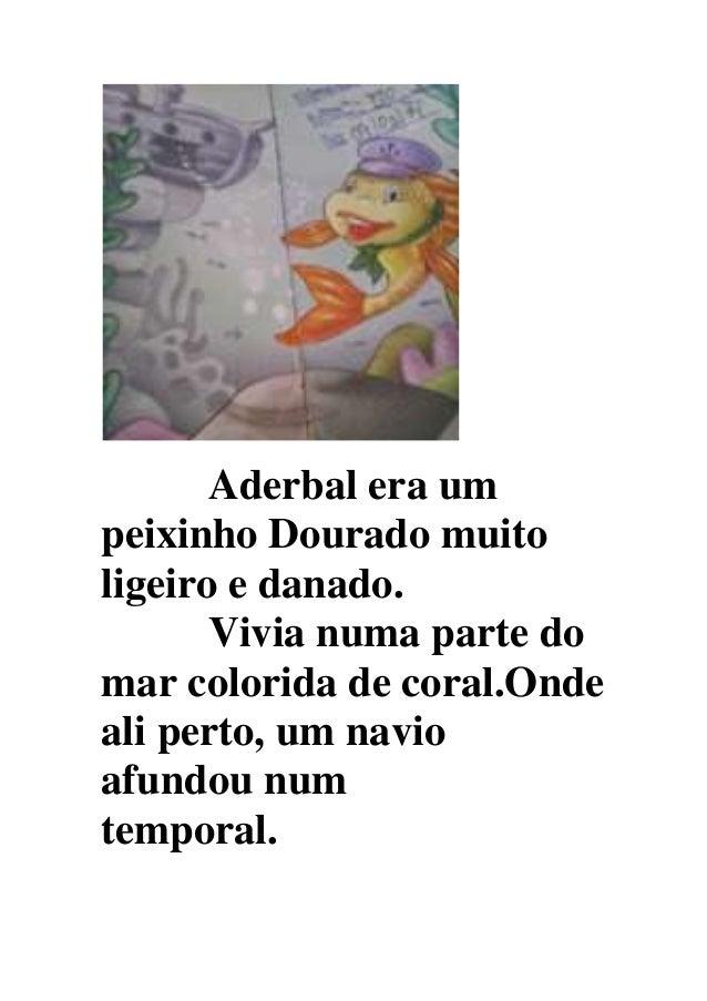 Aderbal era um peixinho Dourado muito ligeiro e danado. Vivia numa parte do mar colorida de coral.Onde ali perto, um navio...