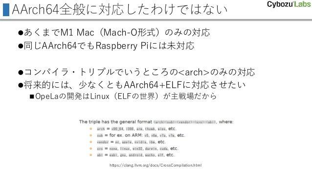 AArch64全般に対応したわけではない あくまでM1 Mac(Mach-O形式)のみの対応 同じAArch64でもRaspberry Piには未対応 コンパイラ・トリプルでいうところの<arch>のみの対応 将来的には、少なくともAA...