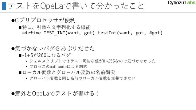 テストをOpeLaで書いて分かったこと Cプリプロセッサが便利 特に、引数を文字列化する機能 #define TEST_INT(want, got) testInt(want, got, #got) 気づかないバグをあぶりだせた -1+...