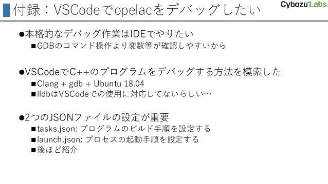 付録:VSCodeでopelacをデバッグしたい 本格的なデバッグ作業はIDEでやりたい GDBのコマンド操作より変数等が確認しやすいから VSCodeでC++のプログラムをデバッグする方法を模索した Clang + gdb + Ubu...