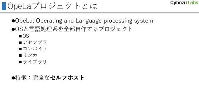 OpeLaプロジェクトとは OpeLa: Operating and Language processing system OSと言語処理系を全部自作するプロジェクト OS アセンブラ コンパイラ リンカ ライブラリ 特徴:完全...