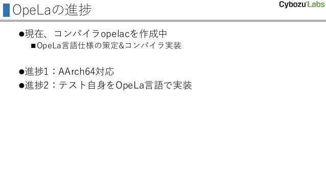 OpeLaの進捗 現在、コンパイラopelacを作成中 OpeLa言語仕様の策定&コンパイラ実装 進捗1:AArch64対応 進捗2:テスト自身をOpeLa言語で実装