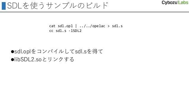 SDLを使うサンプルのビルド sdl.oplをコンパイルしてsdl.sを得て libSDL2.soとリンクする cat sdl.opl | ../../opelac > sdl.s cc sdl.s -lSDL2