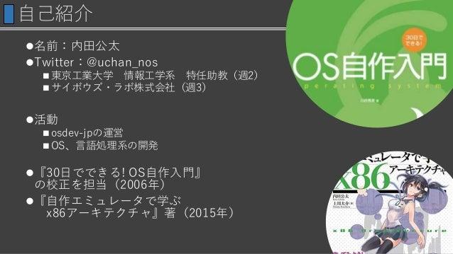 自己紹介 名前:内田公太 Twitter:@uchan_nos  東京工業大学 情報工学系 特任助教(週2)  サイボウズ・ラボ株式会社(週3) 活動  osdev-jpの運営  OS、言語処理系の開発 『30日でできる! OS...