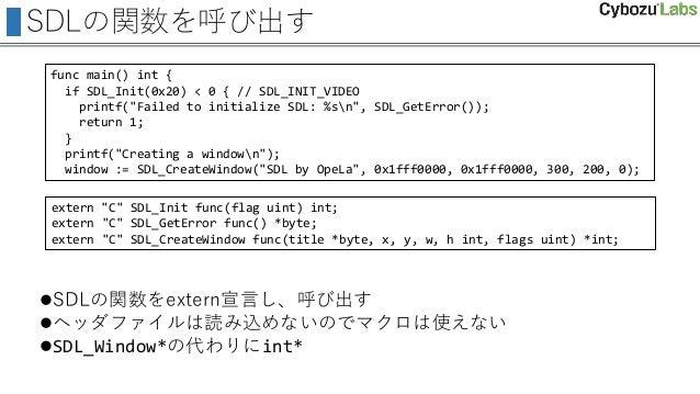 SDLの関数を呼び出す SDLの関数をextern宣言し、呼び出す ヘッダファイルは読み込めないのでマクロは使えない SDL_Window*の代わりにint* func main() int { if SDL_Init(0x20) < 0...