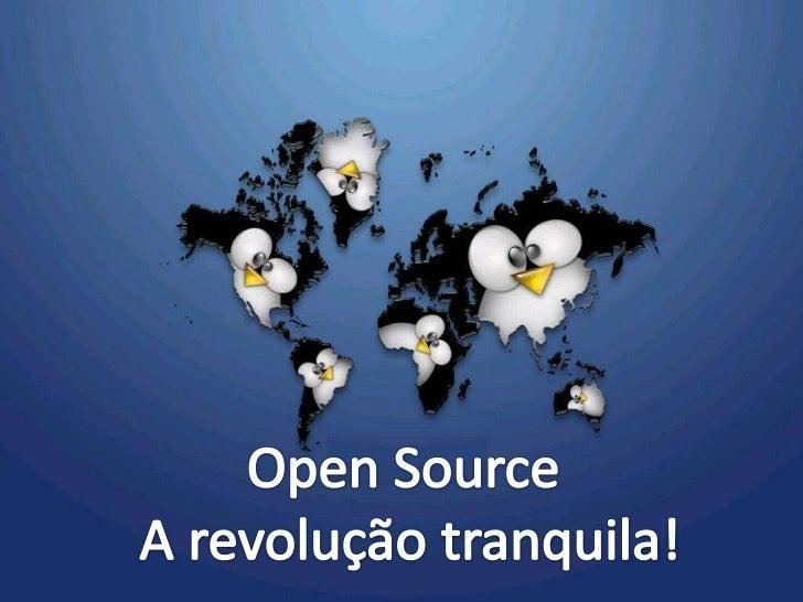 Open Source <br /> A revolução tranquila!<br />