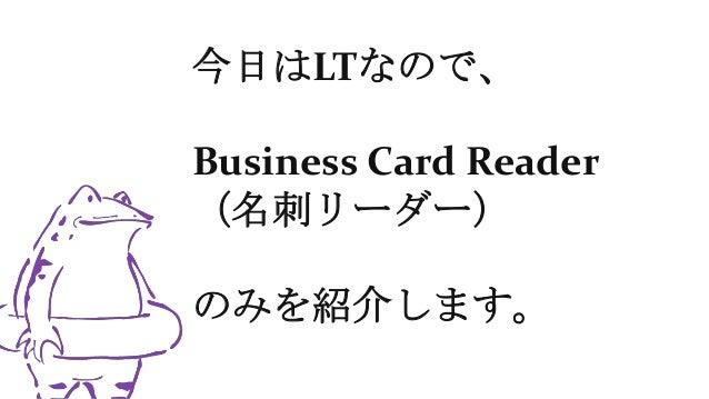 今日はLTなので、 Business Card Reader (名刺リーダー) のみを紹介します。