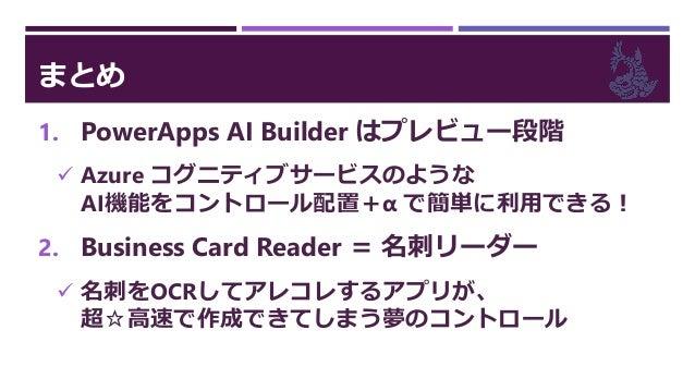 まとめ 1. PowerApps AI Builder はプレビュー段階  Azure コグニティブサービスのような AI機能をコントロール配置+α で簡単に利用できる! 2. Business Card Reader = 名刺リーダー  ...