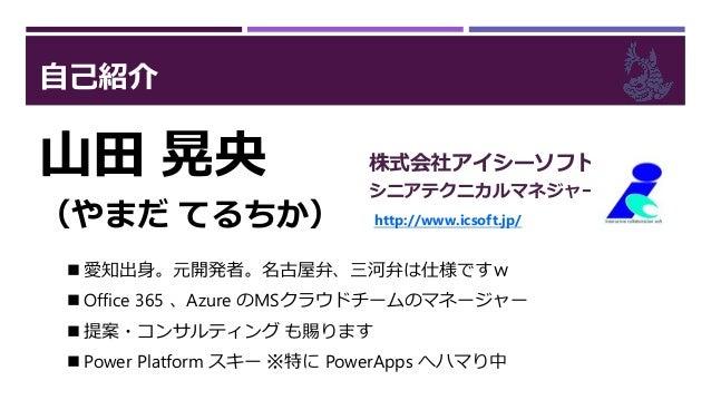 自己紹介 山田 晃央 (やまだ てるちか) 株式会社アイシーソフト シニアテクニカルマネジャー http://www.icsoft.jp/  愛知出身。元開発者。名古屋弁、三河弁は仕様ですw  Office 365 、Azure のMSクラ...