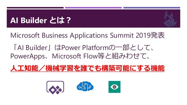 AI Builder とは? Microsoft Business Applications Summit 2019発表 「AI Builder」はPower Platformの一部として、 PowerApps、Microsoft Flow等と...