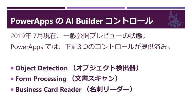 PowerApps の AI Builder コントロール 2019年 7月現在、一般公開プレビューの状態。 PowerApps では、下記3つのコントロールが提供済み。  Object Detection (オブジェクト検出器)  For...