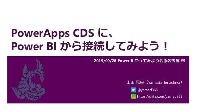 PowerApps CDS に、 Power BI から接続してみよう! 2019/09/28 Power BIやってみよう会@名古屋 #5 山田 晃央(Yamada Teruchika) @yamad365 https://qiita.com...