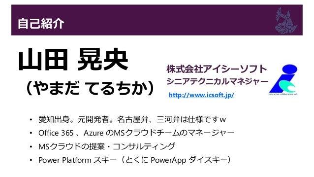 自己紹介 山田 晃央 (やまだ てるちか) • 愛知出身。元開発者。名古屋弁、三河弁は仕様ですw • Office 365 、Azure のMSクラウドチームのマネージャー • MSクラウドの提案・コンサルティング • Power Platfo...