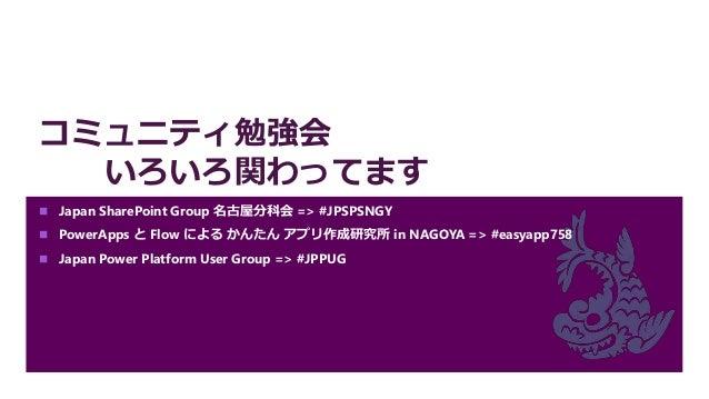 コミュニティ勉強会 いろいろ関わってます  Japan SharePoint Group 名古屋分科会 => #JPSPSNGY  PowerApps と Flow による かんたん アプリ作成研究所 in NAGOYA => #easya...