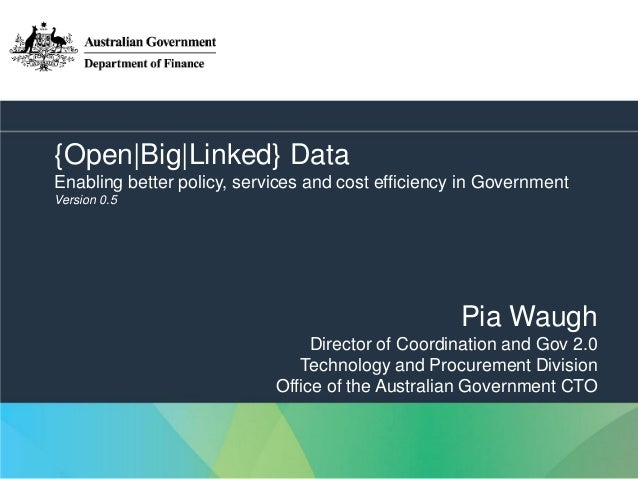 {Open|Big|Linked} Data Enabling better policy, services and cost efficiency in Government Version 0.5  Pia Waugh Director ...