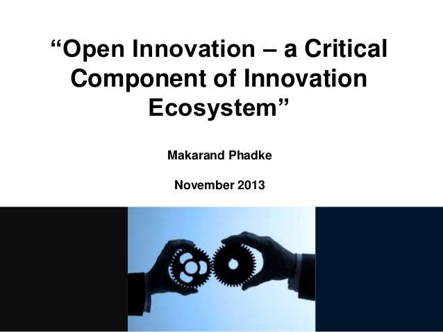 """Open Innovation – a Critical Component of Innovation Ecosystem"" Makarand Phadke November 2013"