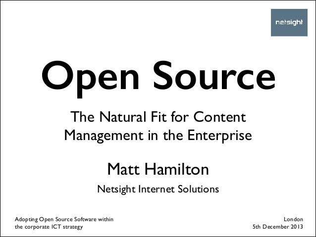Open Source The Natural Fit for Content Management in the Enterprise  Matt Hamilton	  !  Netsight Internet Solutions Adopt...