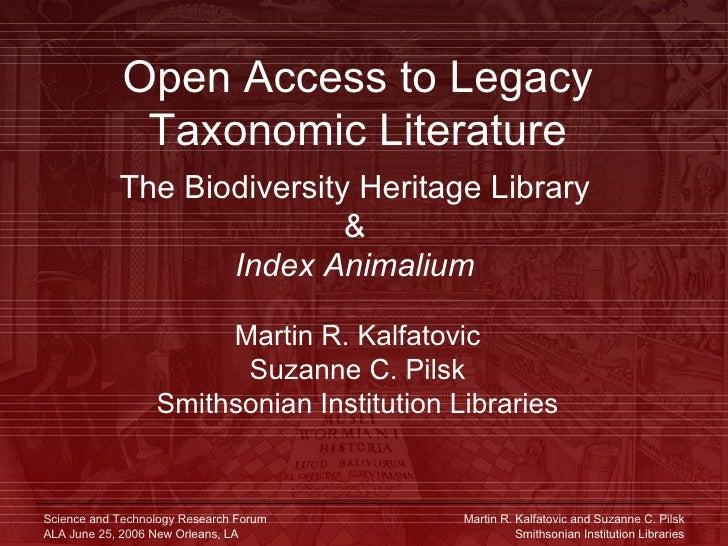 Open Access to Legacy Taxonomic Literature The Biodiversity Heritage Library & Index Animalium Martin R. Kalfatovic Suzann...