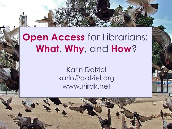 Open Access for Librarians:   What, Why, and How?           Karin Dalziel        karin@dalziel.org         www.nirak.net