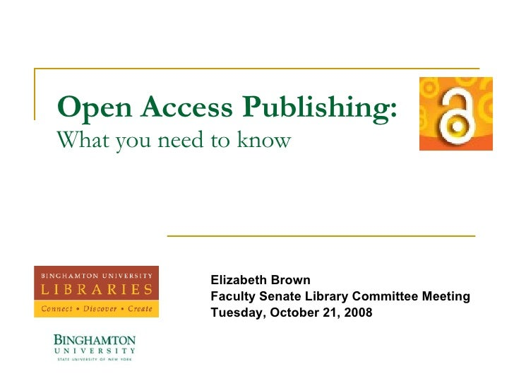 Open Access Publishing: What you need to know Elizabeth Brown Faculty Senate Library Committee Meeting Tuesday, October 21...