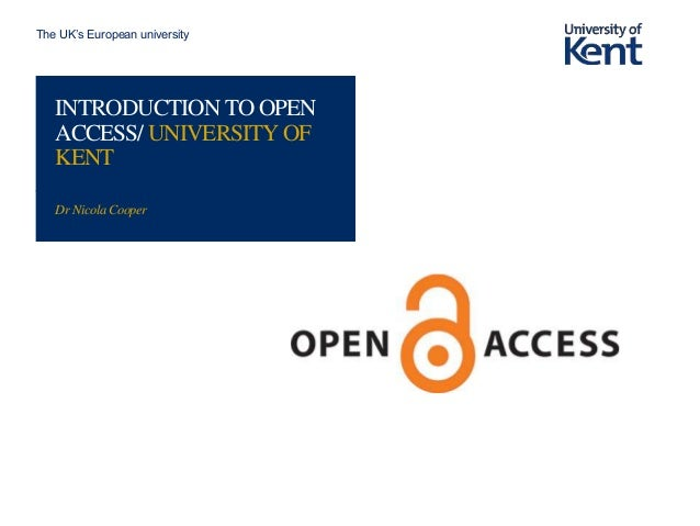 The UK's European university INTRODUCTION TO OPEN ACCESS/ UNIVERSITY OF KENT Dr Nicola Cooper