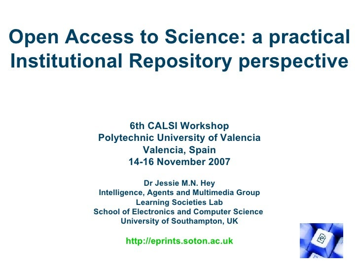 Open Access to Science: a practical Institutional Repository perspective 6th CALSI Workshop Polytechnic University of Vale...