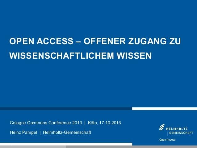 OPEN ACCESS – OFFENER ZUGANG ZU WISSENSCHAFTLICHEM WISSEN  Cologne Commons Conference 2013 | Köln, 17.10.2013 Heinz Pampel...