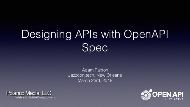 Designing APIs with OpenAPI Spec Adam Paxton Jazzcon.tech, New Orleans March 23rd, 2018