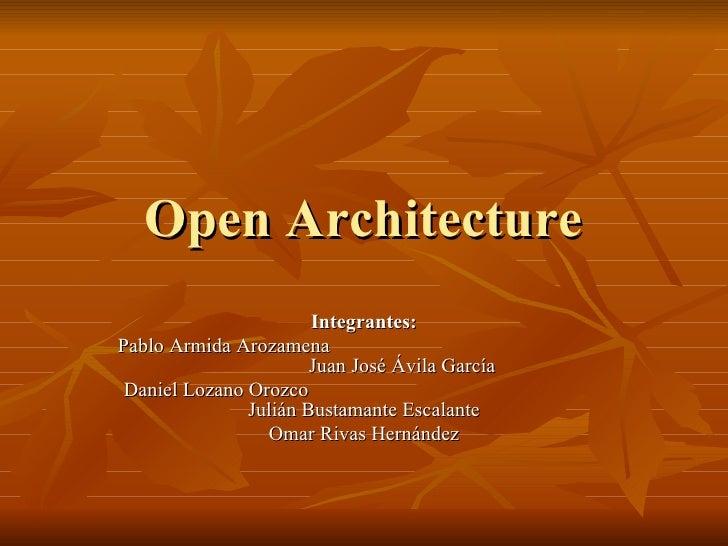 Open Architecture Integrantes: Pablo Armida Arozamena  Juan José Ávila García Daniel Lozano Orozco  Julián Bustamante Esca...