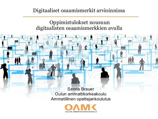 Digitaaliset osaamismerkit arvioinnissa  Oppimistulokset nousuun  digitaalisten osaamismerkkien avulla Sanna Brauer Oul...